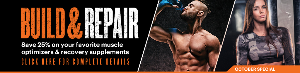 Build & Repair Save 25% on your favorite muscle optimizers & recovery supplements CLICK HERE FOR COMPLETE DETAILS